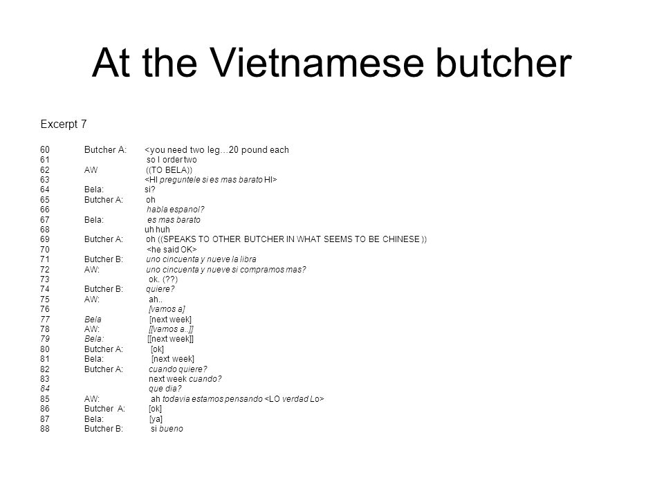 At the Vietnamese butcher Excerpt 7 60Butcher A: <you need two leg…20 pound each 61 so I order two 62AW ((TO BELA)) 63 64Bela: si? 65Butcher A: oh 66