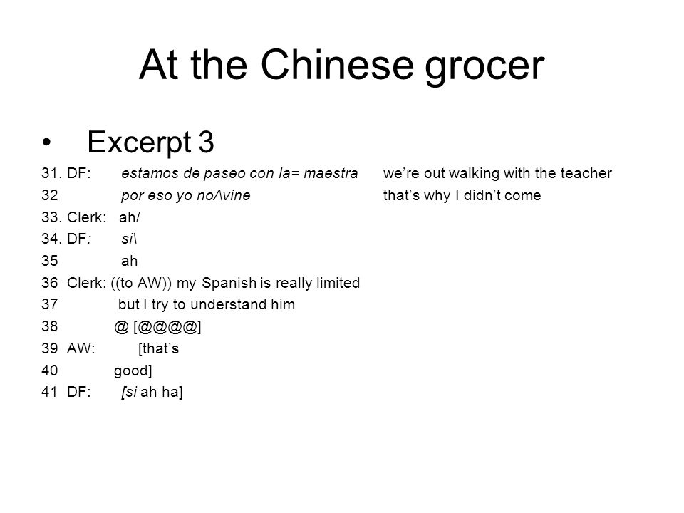 At the Chinese grocer Excerpt 3 31. DF: estamos de paseo con la= maestrawe're out walking with the teacher 32 por eso yo no/\vinethat's why I didn't c