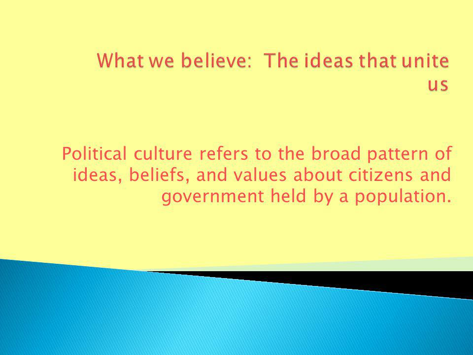 Political culture refers to the broad pattern of ideas, beliefs, and values about citizens and government held by a population.