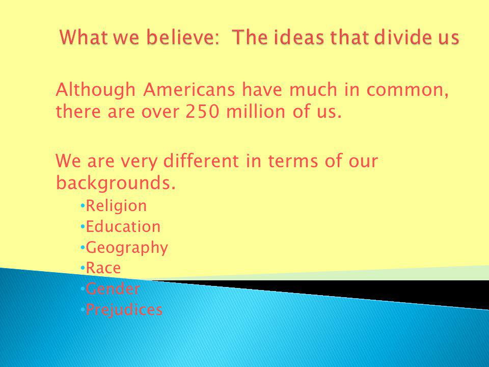 Although Americans have much in common, there are over 250 million of us.