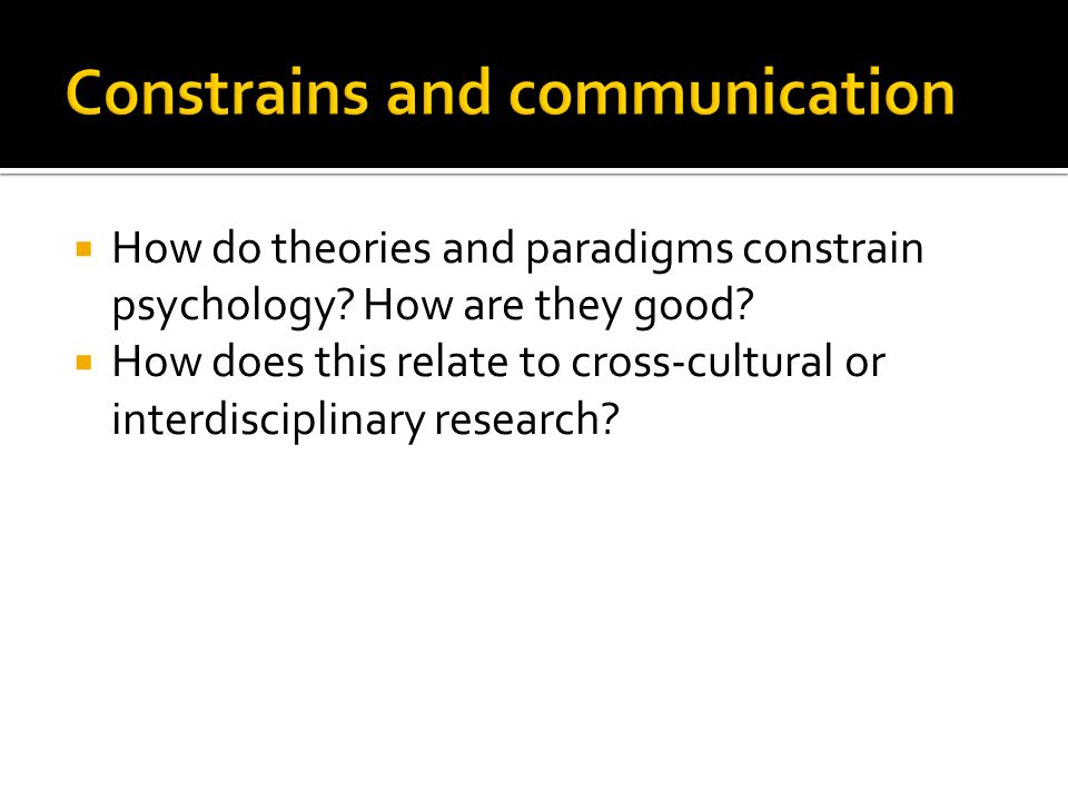  How do theories and paradigms constrain psychology? How are they good?  How does this relate to cross-cultural or interdisciplinary research?