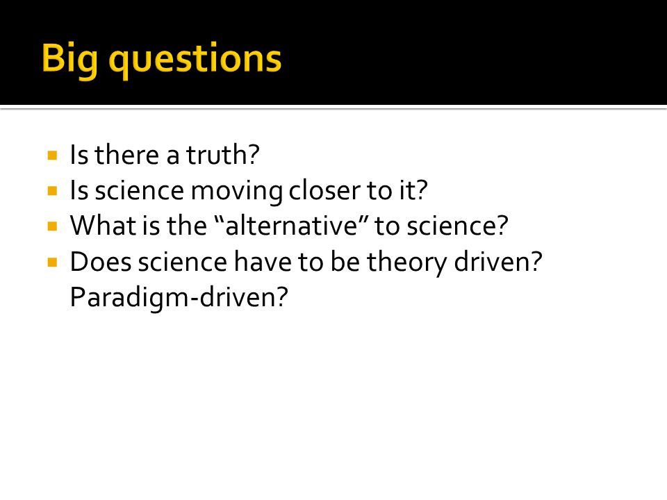 " Is there a truth?  Is science moving closer to it?  What is the ""alternative"" to science?  Does science have to be theory driven? Paradigm-driven"