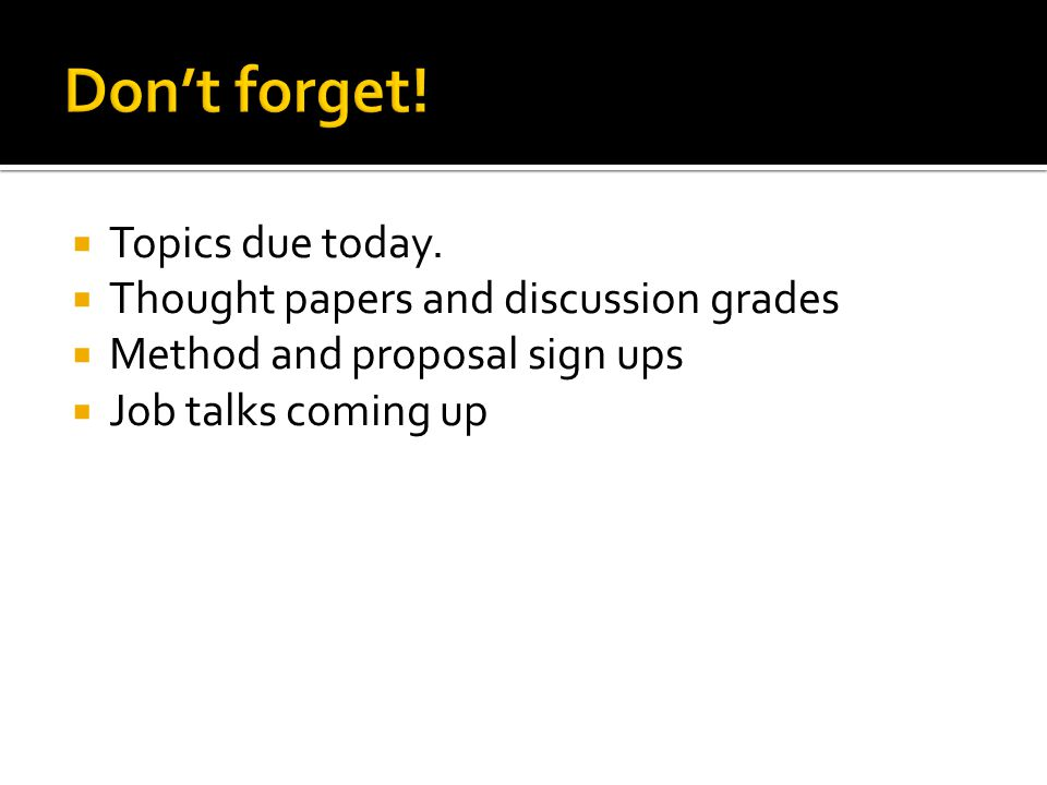  Topics due today.  Thought papers and discussion grades  Method and proposal sign ups  Job talks coming up