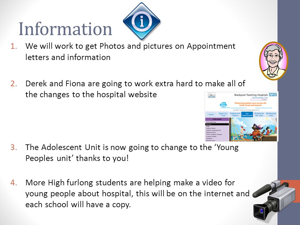 Information 1.We will work to get Photos and pictures on Appointment letters and information 2.Derek and Fiona are going to work extra hard to make all of the changes to the hospital website 3.The Adolescent Unit is now going to change to the 'Young Peoples unit' thanks to you.