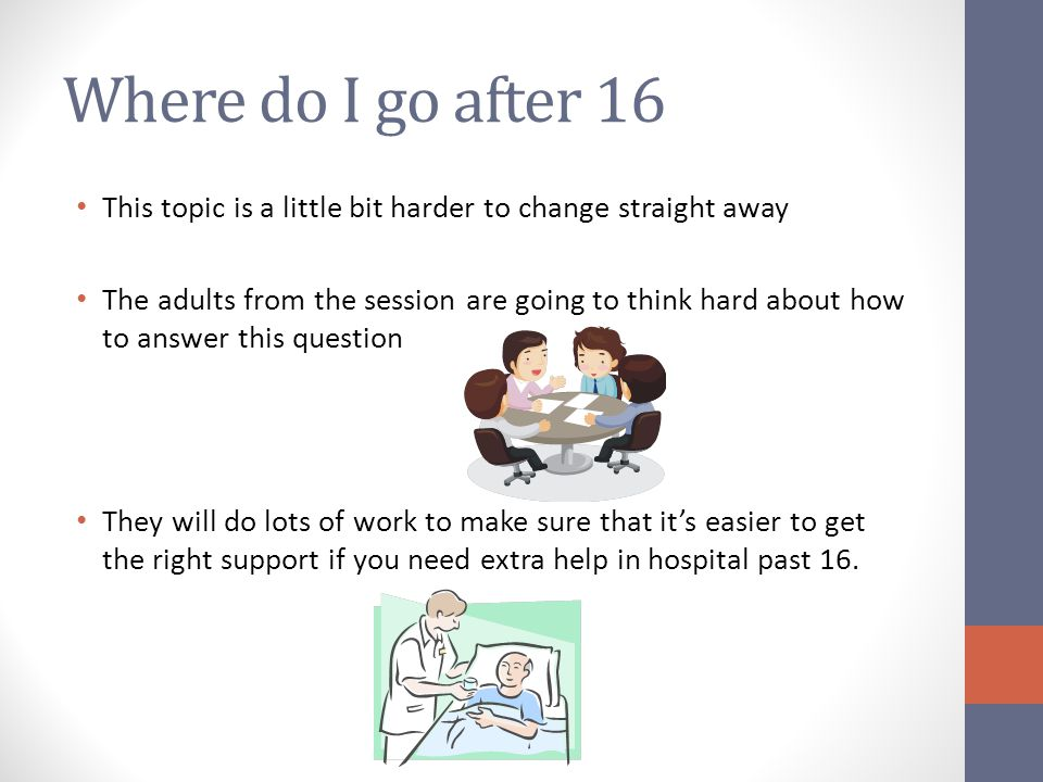 Where do I go after 16 This topic is a little bit harder to change straight away The adults from the session are going to think hard about how to answer this question They will do lots of work to make sure that it's easier to get the right support if you need extra help in hospital past 16.
