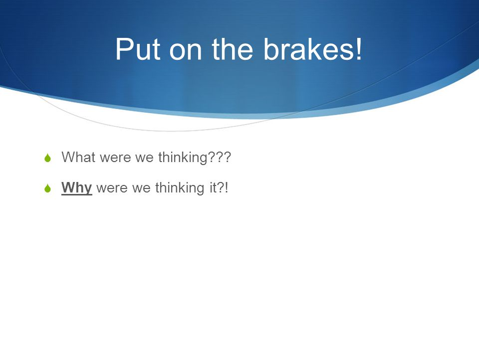 Put on the brakes!  What were we thinking  Why were we thinking it !