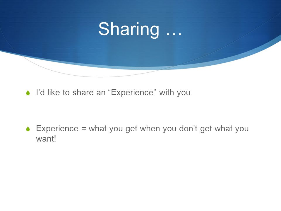 Sharing …  I'd like to share an Experience with you  Experience = what you get when you don't get what you want!
