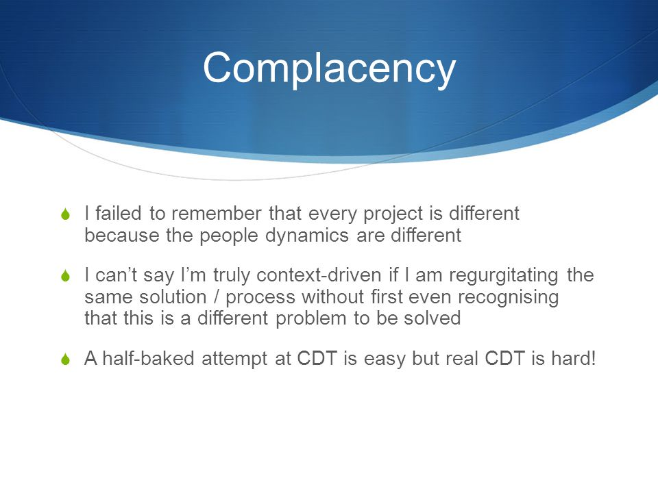 Complacency  I failed to remember that every project is different because the people dynamics are different  I can't say I'm truly context-driven if I am regurgitating the same solution / process without first even recognising that this is a different problem to be solved  A half-baked attempt at CDT is easy but real CDT is hard!