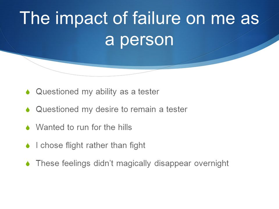 The impact of failure on me as a person  Questioned my ability as a tester  Questioned my desire to remain a tester  Wanted to run for the hills  I chose flight rather than fight  These feelings didn't magically disappear overnight