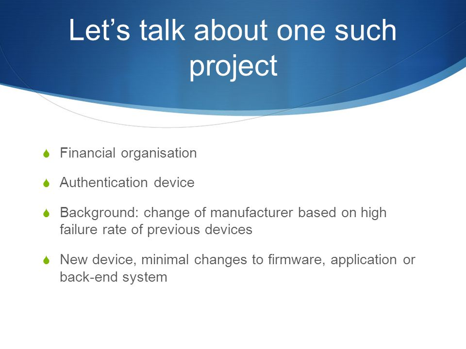 Let's talk about one such project  Financial organisation  Authentication device  Background: change of manufacturer based on high failure rate of previous devices  New device, minimal changes to firmware, application or back-end system