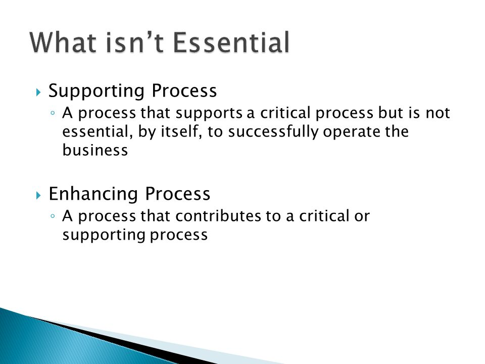  Supporting Process ◦ A process that supports a critical process but is not essential, by itself, to successfully operate the business  Enhancing Pr