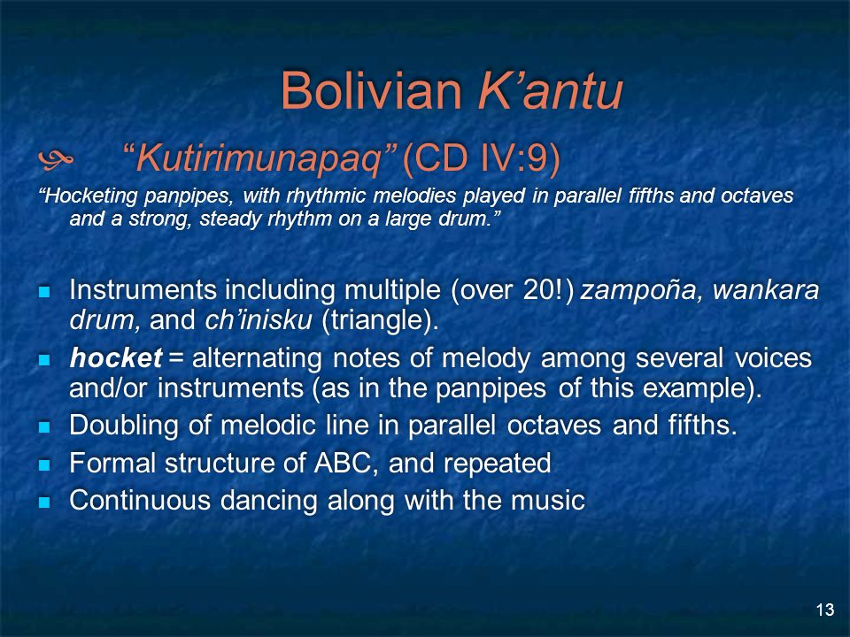 13 Bolivian K'antu  Kutirimunapaq (CD IV:9) Hocketing panpipes, with rhythmic melodies played in parallel fifths and octaves and a strong, steady rhythm on a large drum. Instruments including multiple (over 20!) zampoña, wankara drum, and ch'inisku (triangle).