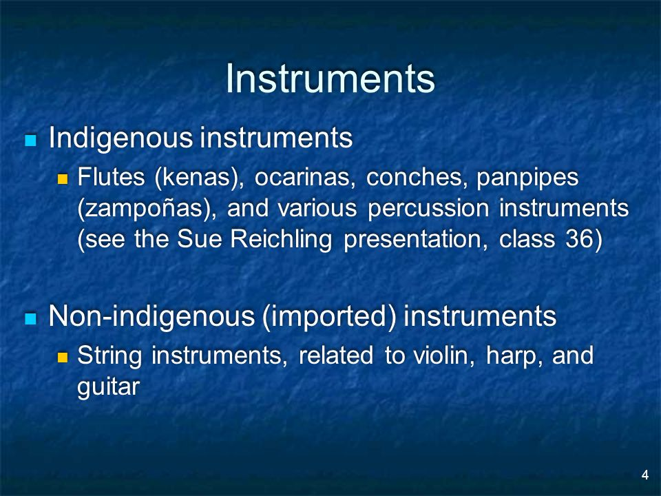 4 Instruments Indigenous instruments Flutes (kenas), ocarinas, conches, panpipes (zampoñas), and various percussion instruments (see the Sue Reichling presentation, class 36) Non-indigenous (imported) instruments String instruments, related to violin, harp, and guitar Indigenous instruments Flutes (kenas), ocarinas, conches, panpipes (zampoñas), and various percussion instruments (see the Sue Reichling presentation, class 36) Non-indigenous (imported) instruments String instruments, related to violin, harp, and guitar