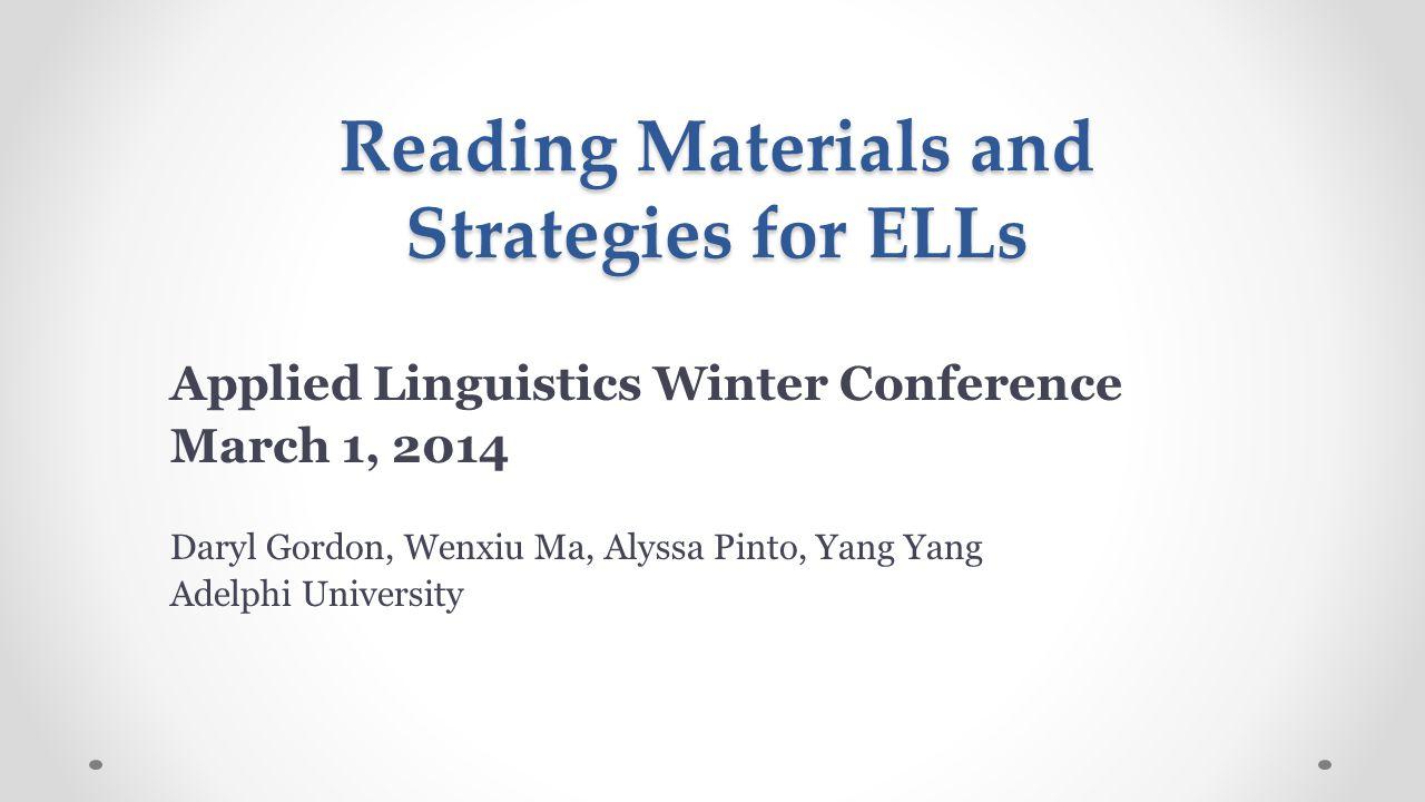 Reading Materials and Strategies for ELLs Applied Linguistics Winter Conference March 1, 2014 Daryl Gordon, Wenxiu Ma, Alyssa Pinto, Yang Yang Adelphi