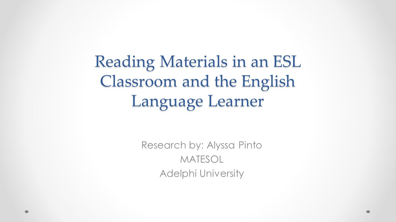 Reading Materials in an ESL Classroom and the English Language Learner Research by: Alyssa Pinto MATESOL Adelphi University