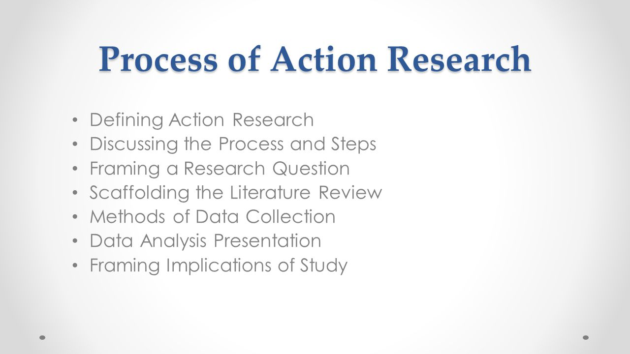 Process of Action Research Defining Action Research Discussing the Process and Steps Framing a Research Question Scaffolding the Literature Review Met