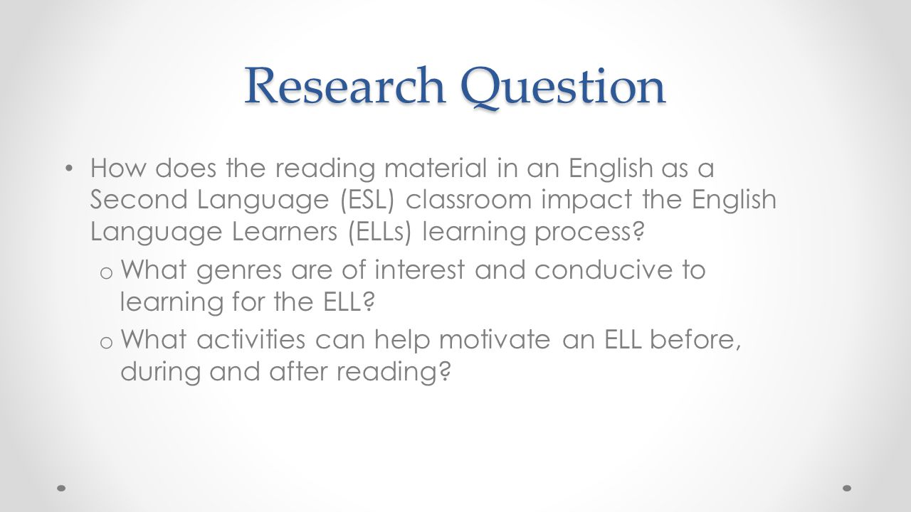 Research Question How does the reading material in an English as a Second Language (ESL) classroom impact the English Language Learners (ELLs) learning process.
