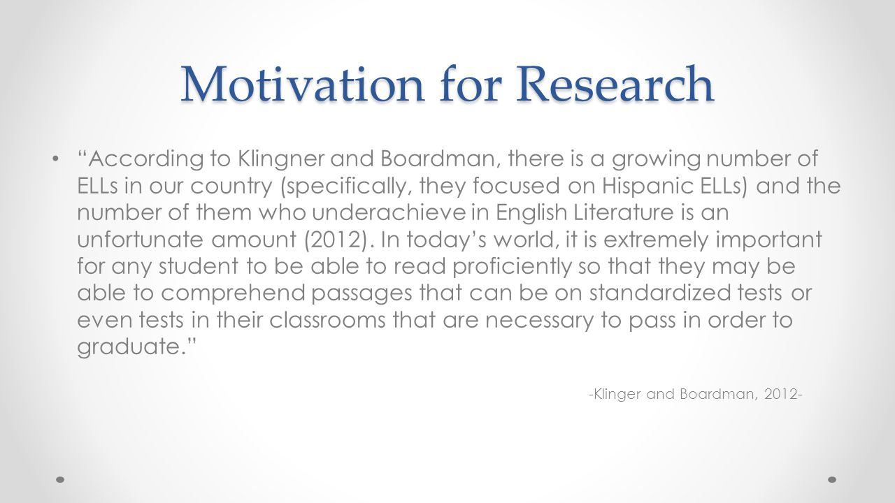 """Motivation for Research """"According to Klingner and Boardman, there is a growing number of ELLs in our country (specifically, they focused on Hispanic"""