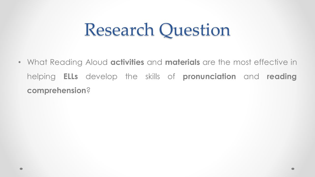 Research Question What Reading Aloud activities and materials are the most effective in helping ELLs develop the skills of pronunciation and reading c
