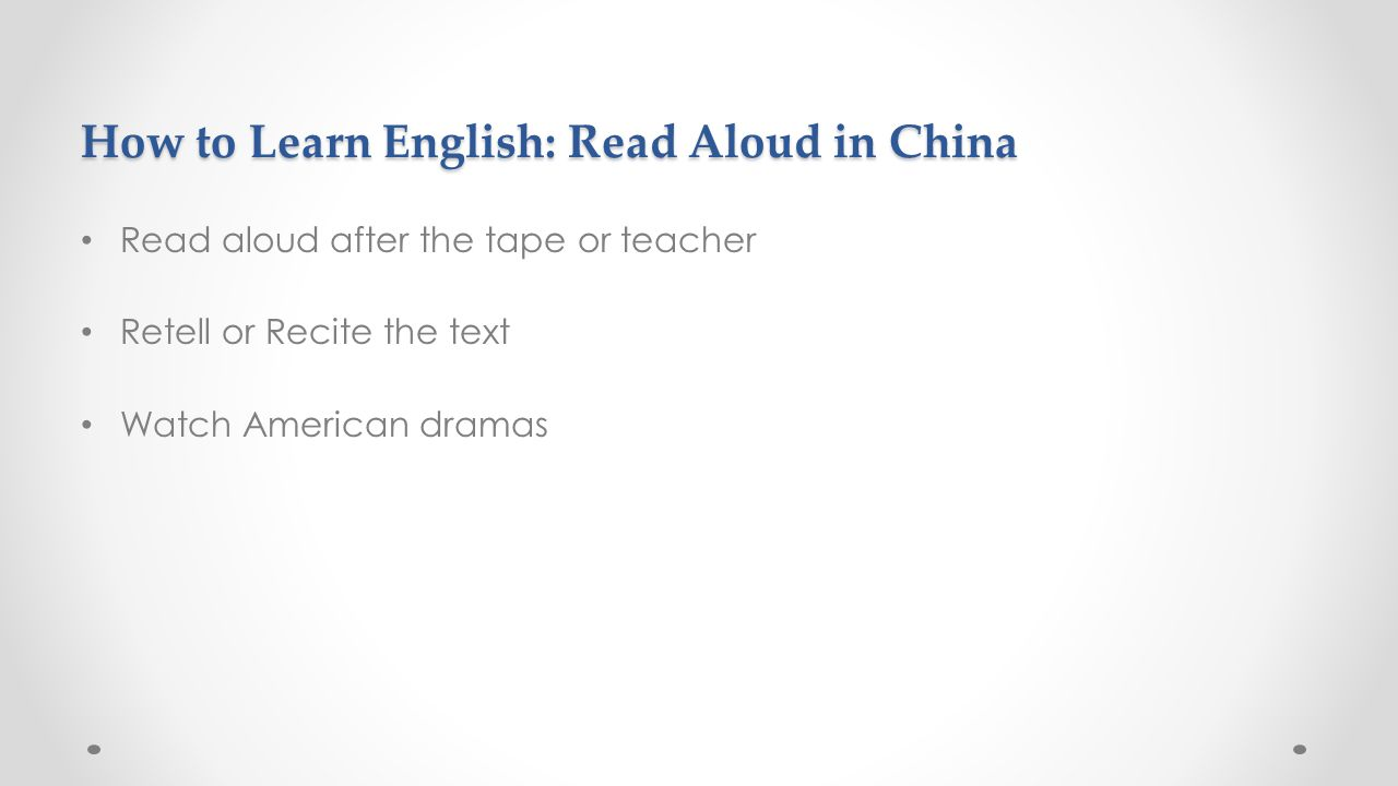 How to Learn English: Read Aloud in China Read aloud after the tape or teacher Retell or Recite the text Watch American dramas