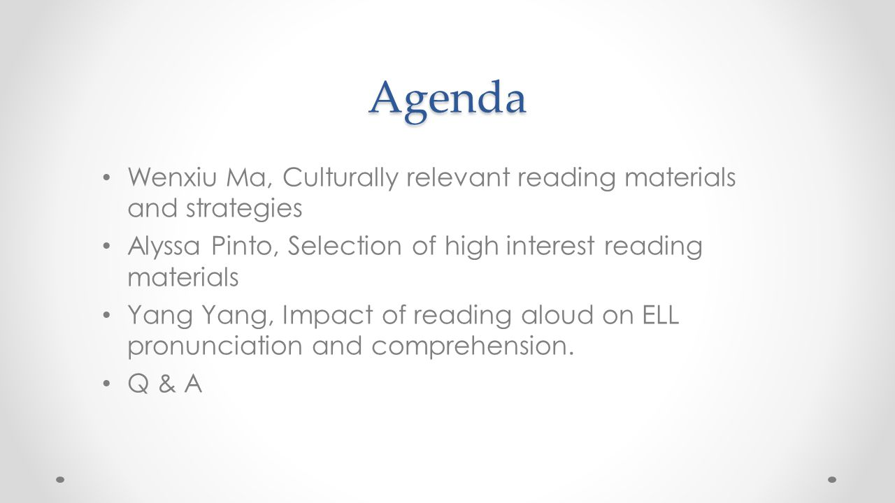 Agenda Wenxiu Ma, Culturally relevant reading materials and strategies Alyssa Pinto, Selection of high interest reading materials Yang Yang, Impact of reading aloud on ELL pronunciation and comprehension.