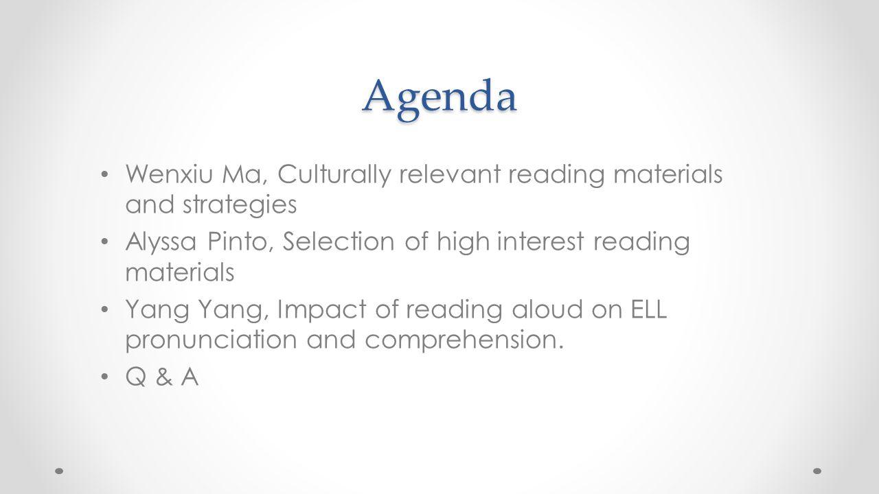 Agenda Wenxiu Ma, Culturally relevant reading materials and strategies Alyssa Pinto, Selection of high interest reading materials Yang Yang, Impact of