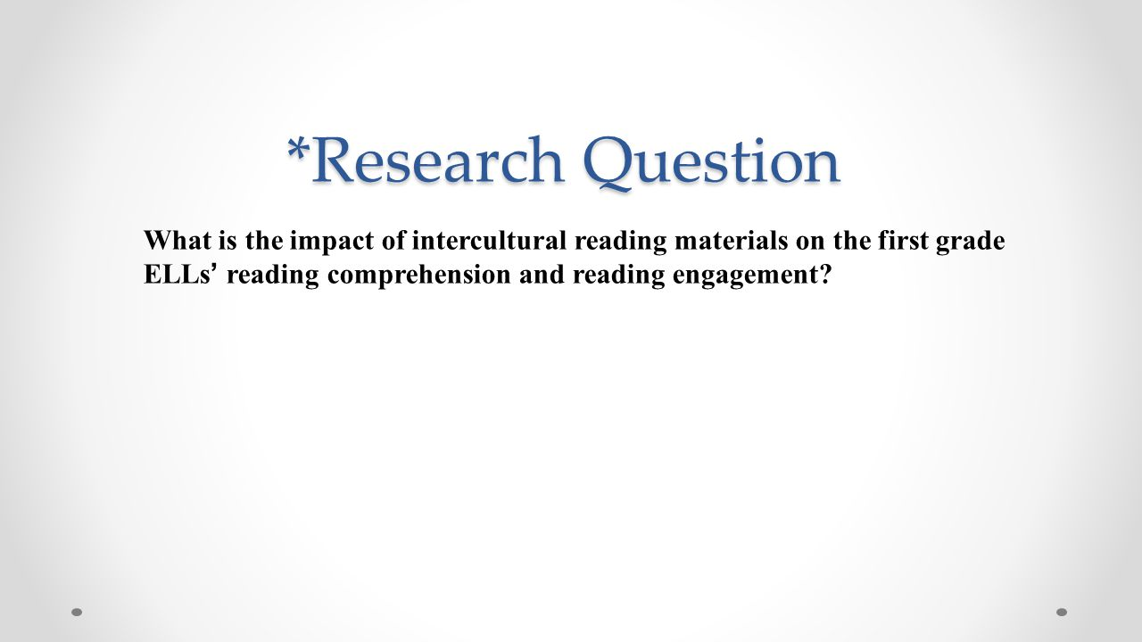 *Research Question *Research Question What is the impact of intercultural reading materials on the first grade ELLs' reading comprehension and reading