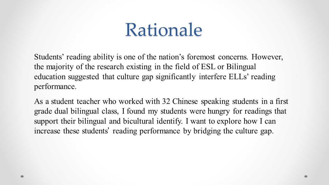 Rationale Students' reading ability is one of the nation's foremost concerns. However, the majority of the research existing in the field of ESL or Bi