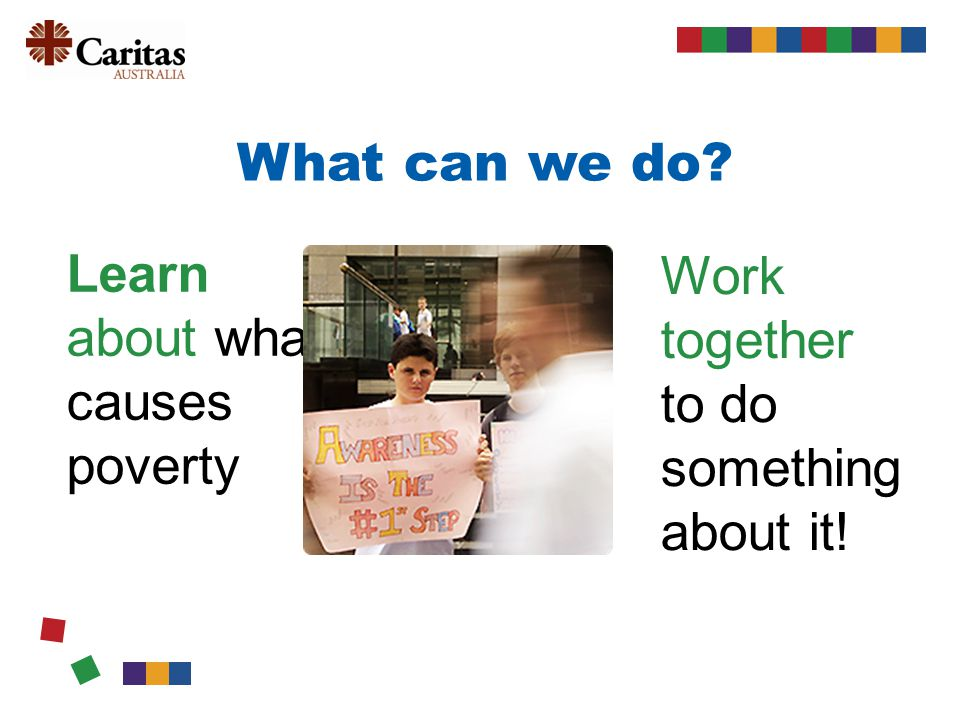 What can we do Learn about what causes poverty Work together to do something about it!