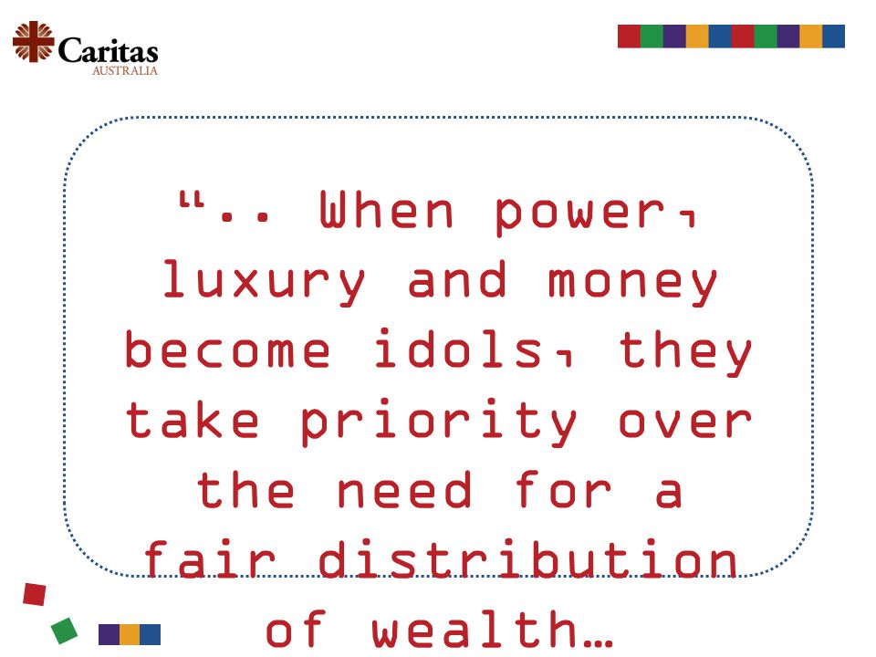 """.. When power, luxury and money become idols, they take priority over the need for a fair distribution of wealth…"