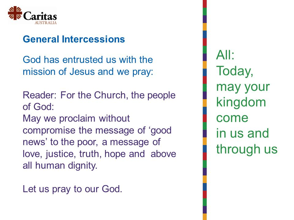 All: Today, may your kingdom come in us and through us General Intercessions God has entrusted us with the mission of Jesus and we pray: Reader: For the Church, the people of God: May we proclaim without compromise the message of 'good news' to the poor, a message of love, justice, truth, hope and above all human dignity.