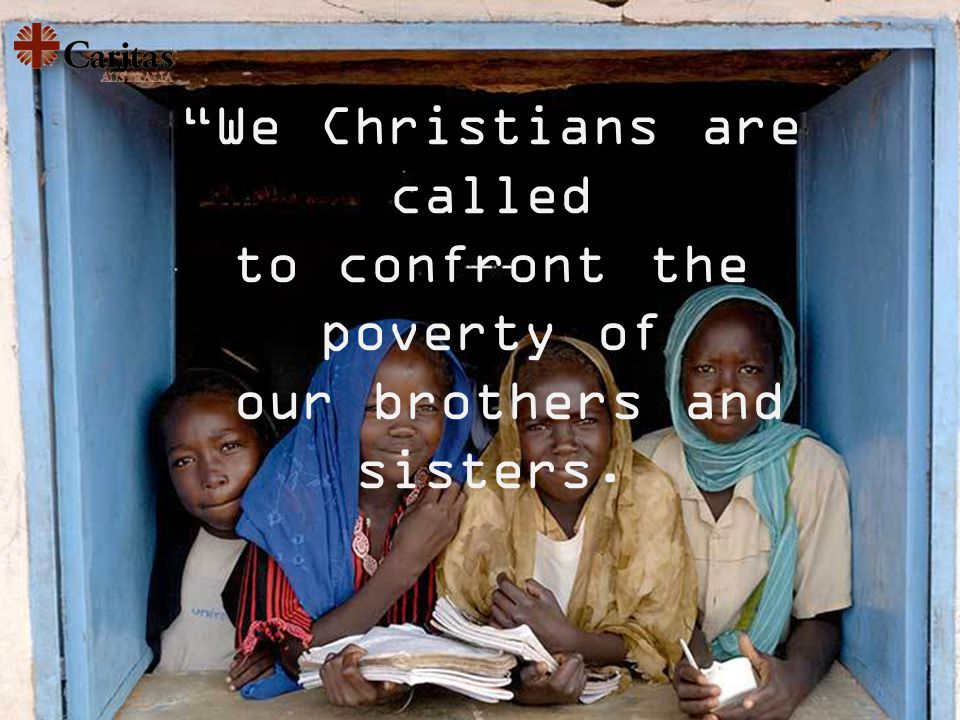 We Christians are called to confront the poverty of our brothers and sisters.