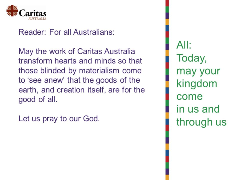 All: Today, may your kingdom come in us and through us Reader: For all Australians: May the work of Caritas Australia transform hearts and minds so that those blinded by materialism come to 'see anew' that the goods of the earth, and creation itself, are for the good of all.