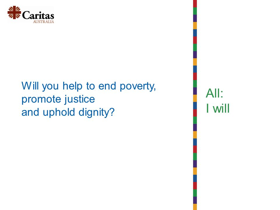 All: I will Will you help to end poverty, promote justice and uphold dignity