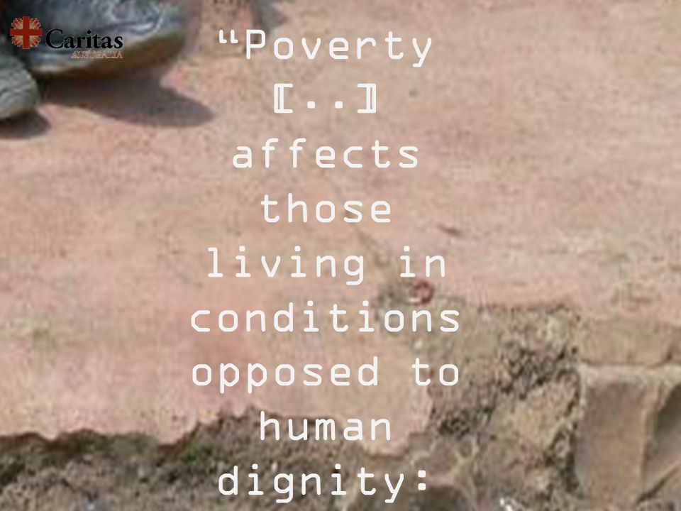 Poverty [..] affects those living in conditions opposed to human dignity: