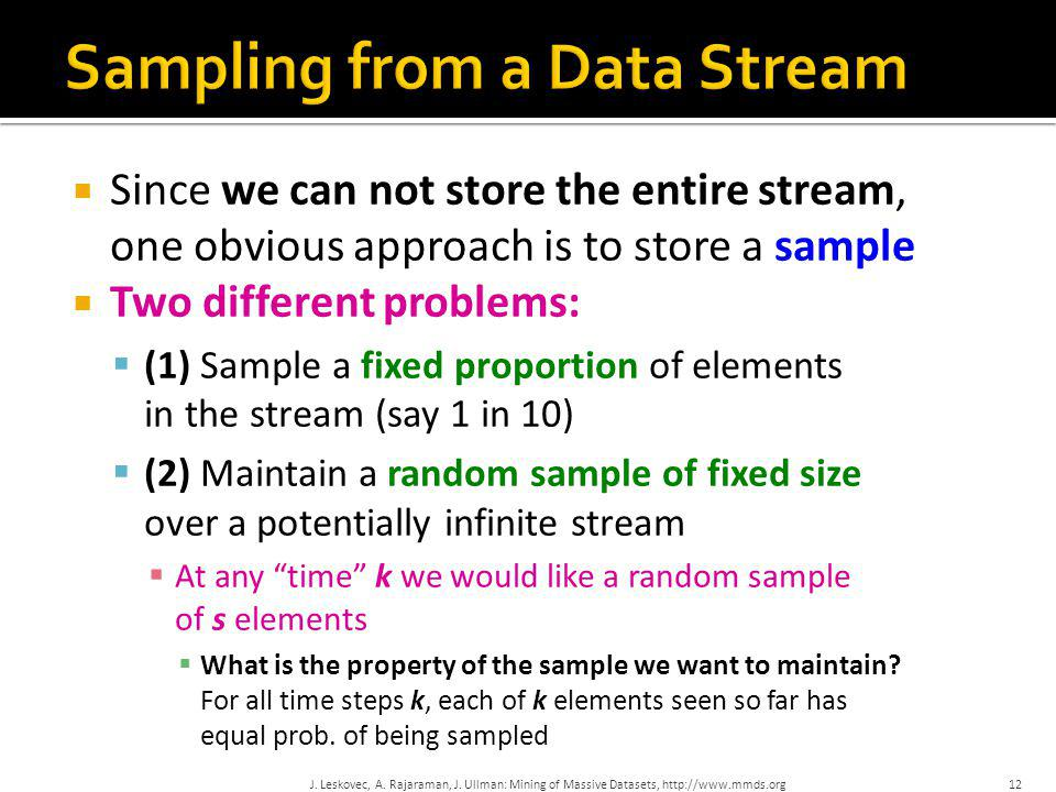  Since we can not store the entire stream, one obvious approach is to store a sample  Two different problems:  (1) Sample a fixed proportion of ele