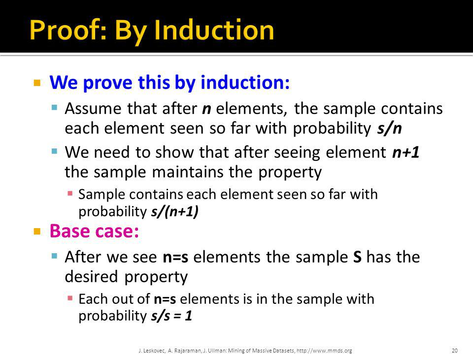  We prove this by induction:  Assume that after n elements, the sample contains each element seen so far with probability s/n  We need to show that