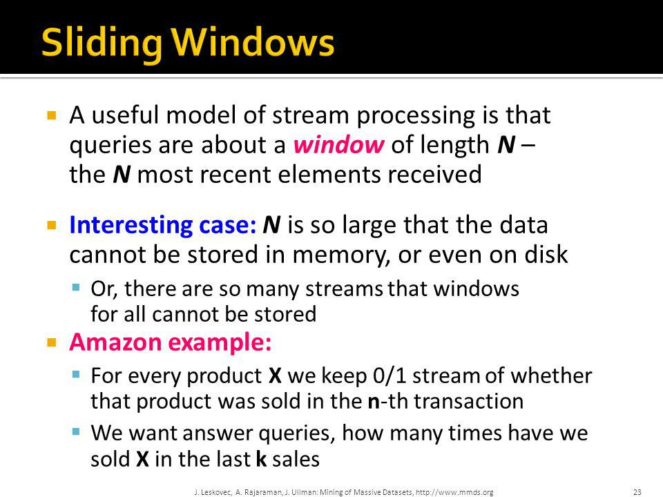  A useful model of stream processing is that queries are about a window of length N – the N most recent elements received  Interesting case: N is so