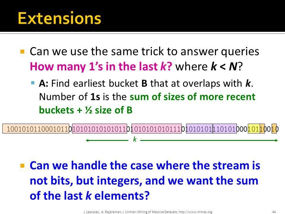 44  Can we use the same trick to answer queries How many 1's in the last k? where k < N?  A: Find earliest bucket B that at overlaps with k. Number