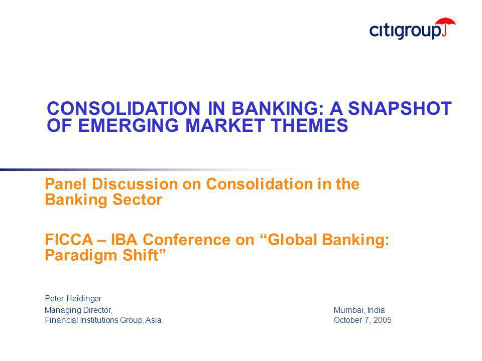 """Panel Discussion on Consolidation in the Banking Sector FICCA – IBA Conference on """"Global Banking: Paradigm Shift"""" Peter Heidinger Managing Director,"""