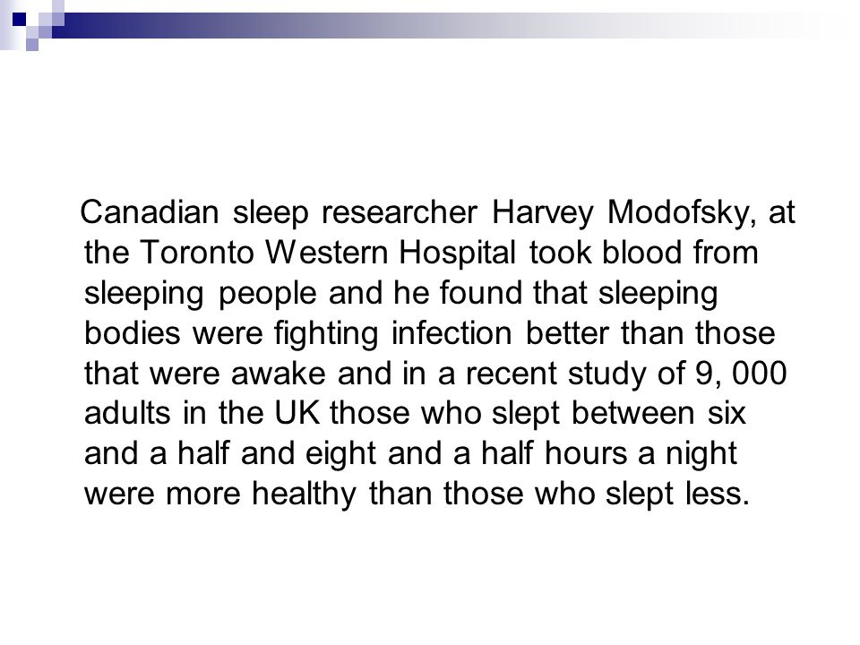 Canadian sleep researcher Harvey Modofsky, at the Toronto Western Hospital took blood from sleeping people and he found that sleeping bodies were fighting infection better than those that were awake and in a recent study of 9, 000 adults in the UK those who slept between six and a half and eight and a half hours a night were more healthy than those who slept less.