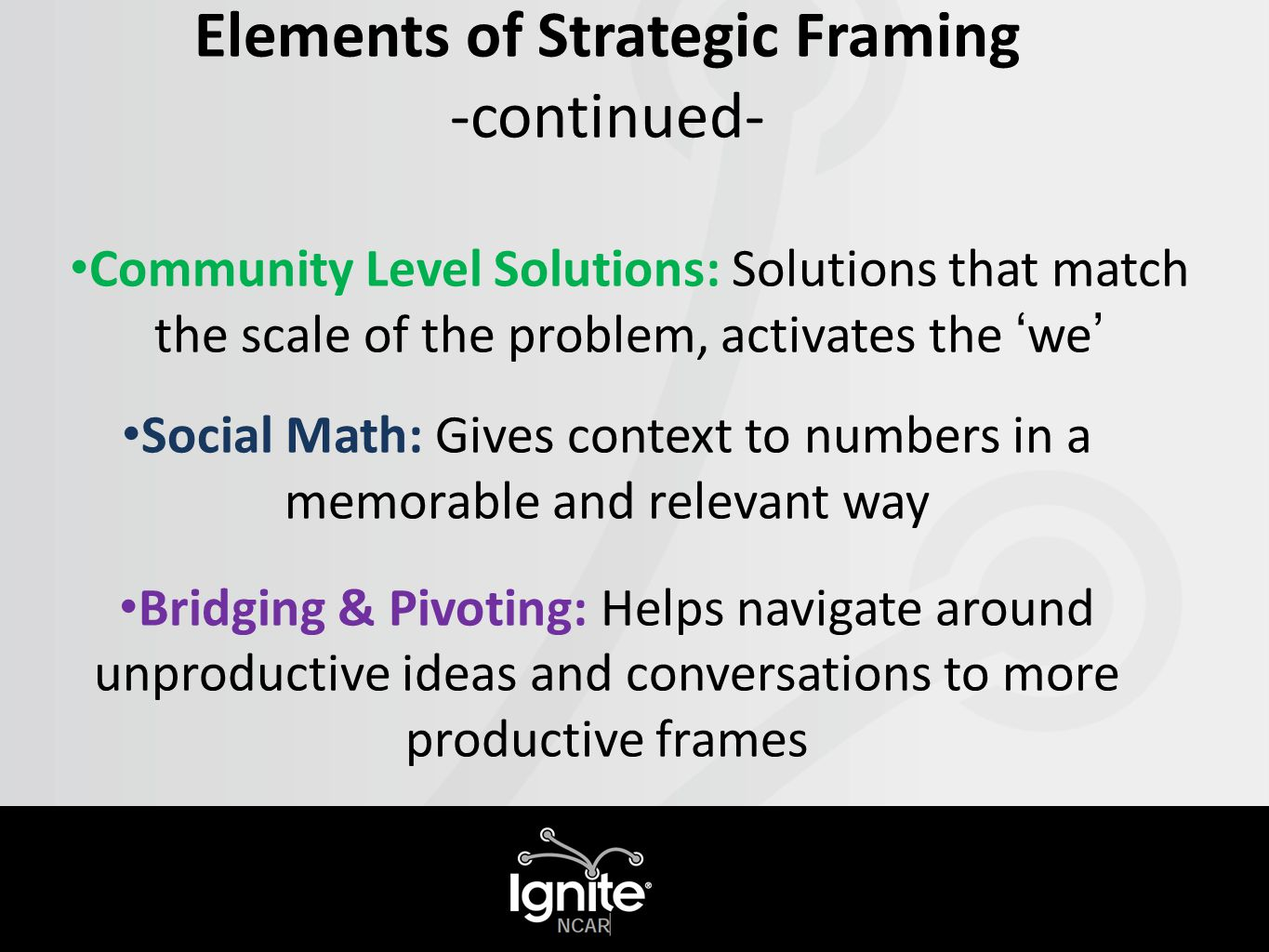 Elements of Strategic Framing -continued- Community Level Solutions: Solutions that match the scale of the problem, activates the 'we' Social Math: Gives context to numbers in a memorable and relevant way Bridging & Pivoting: Helps navigate around unproductive ideas and conversations to more productive frames.