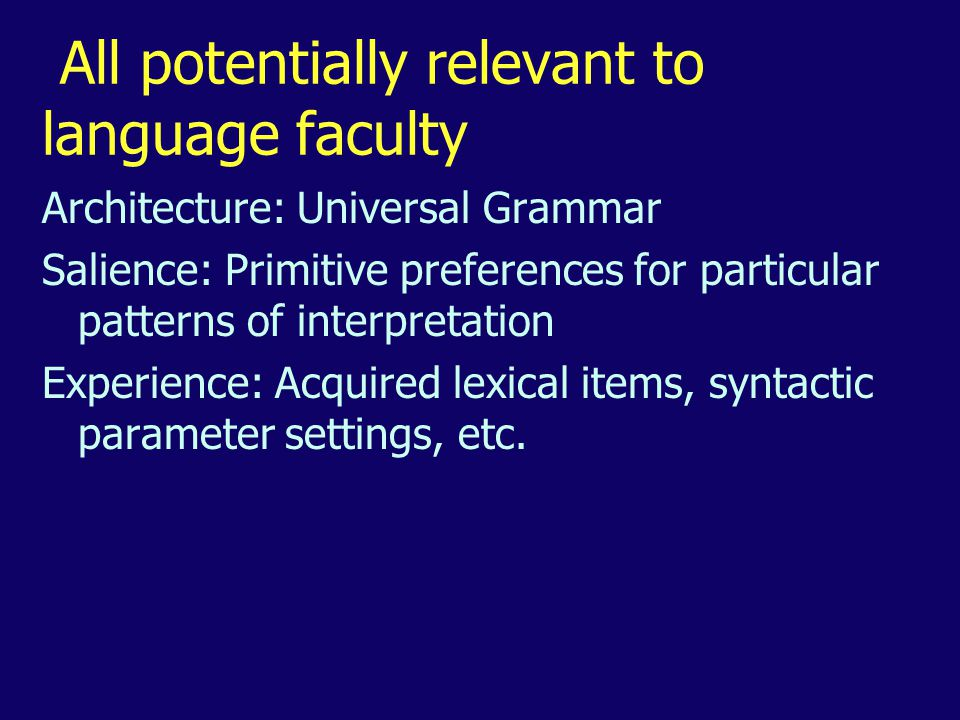All potentially relevant to language faculty Architecture: Universal Grammar Salience: Primitive preferences for particular patterns of interpretation Experience: Acquired lexical items, syntactic parameter settings, etc.