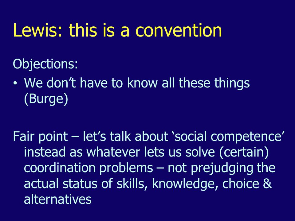 Lewis: this is a convention Objections: We don't have to know all these things (Burge) Fair point – let's talk about 'social competence' instead as whatever lets us solve (certain) coordination problems – not prejudging the actual status of skills, knowledge, choice & alternatives