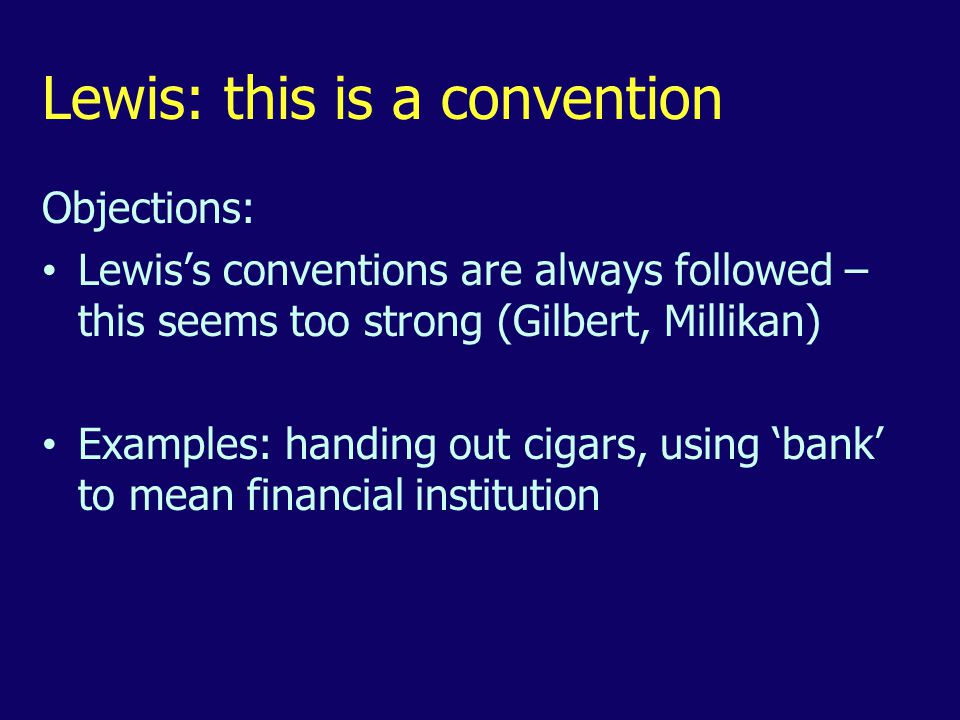 Lewis: this is a convention Objections: Lewis's conventions are always followed – this seems too strong (Gilbert, Millikan) Examples: handing out cigars, using 'bank' to mean financial institution