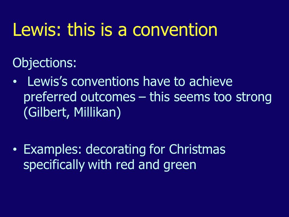 Lewis: this is a convention Objections: Lewis's conventions have to achieve preferred outcomes – this seems too strong (Gilbert, Millikan) Examples: decorating for Christmas specifically with red and green
