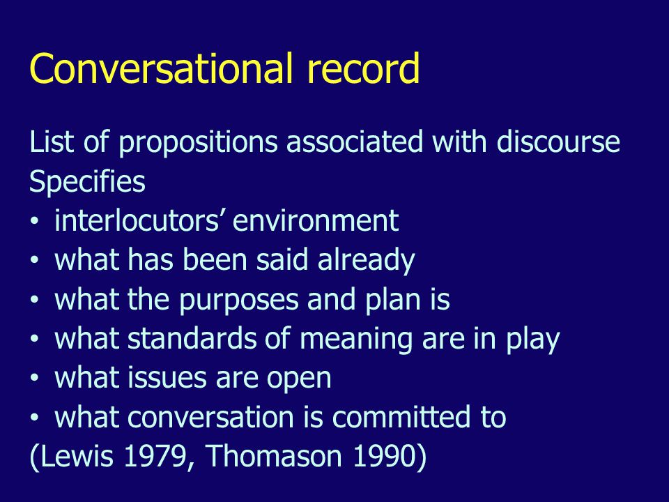 Conversational record List of propositions associated with discourse Specifies interlocutors' environment what has been said already what the purposes and plan is what standards of meaning are in play what issues are open what conversation is committed to (Lewis 1979, Thomason 1990)