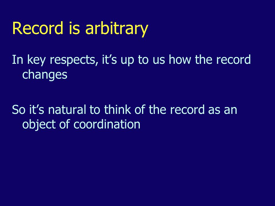 Record is arbitrary In key respects, it's up to us how the record changes So it's natural to think of the record as an object of coordination
