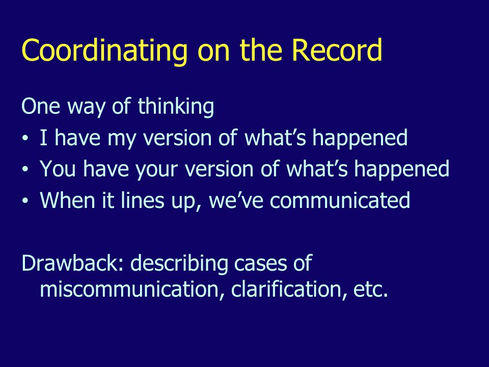 Coordinating on the Record One way of thinking I have my version of what's happened You have your version of what's happened When it lines up, we've communicated Drawback: describing cases of miscommunication, clarification, etc.