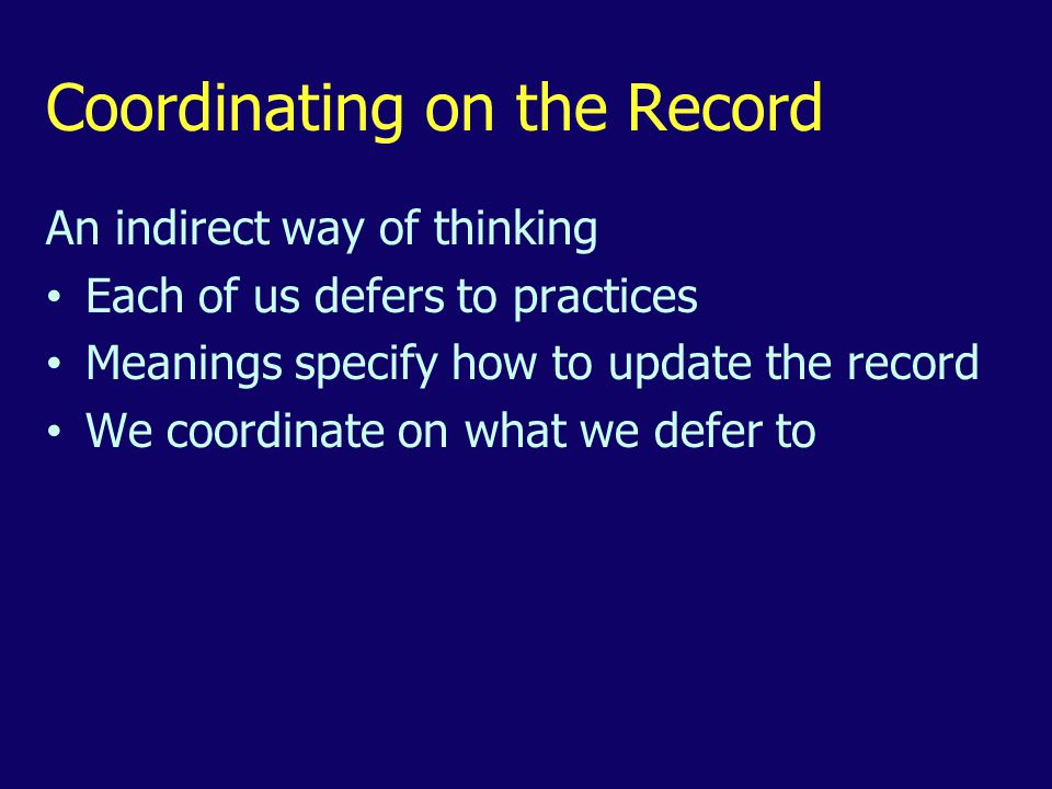 Coordinating on the Record An indirect way of thinking Each of us defers to practices Meanings specify how to update the record We coordinate on what we defer to